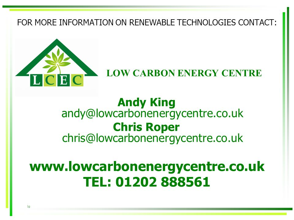 FOR MORE INFORMATION ON RENEWABLE TECHNOLOGIES CONTACT: Andy King andy@lowcarbonenergycentre.co.uk Chris Roper chris@lowcarbonenergycentre.co.uk www.l