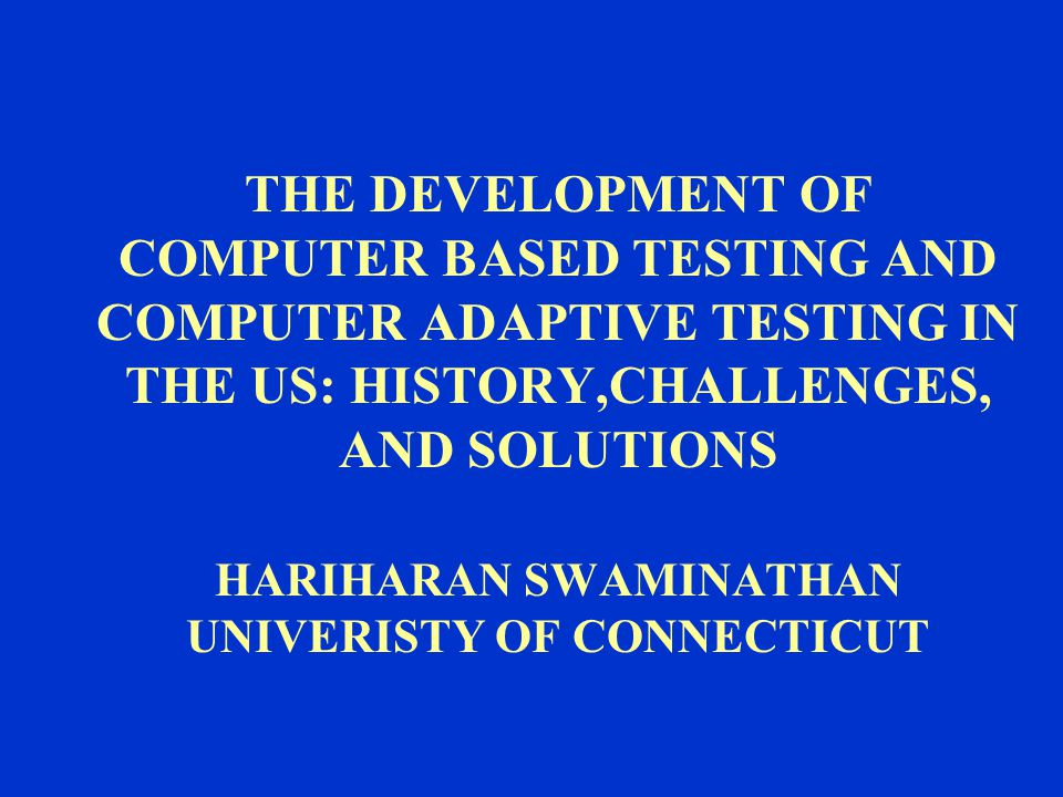 THE DEVELOPMENT OF COMPUTER BASED TESTING AND COMPUTER ADAPTIVE TESTING IN THE US: HISTORY,CHALLENGES, AND SOLUTIONS HARIHARAN SWAMINATHAN UNIVERISTY