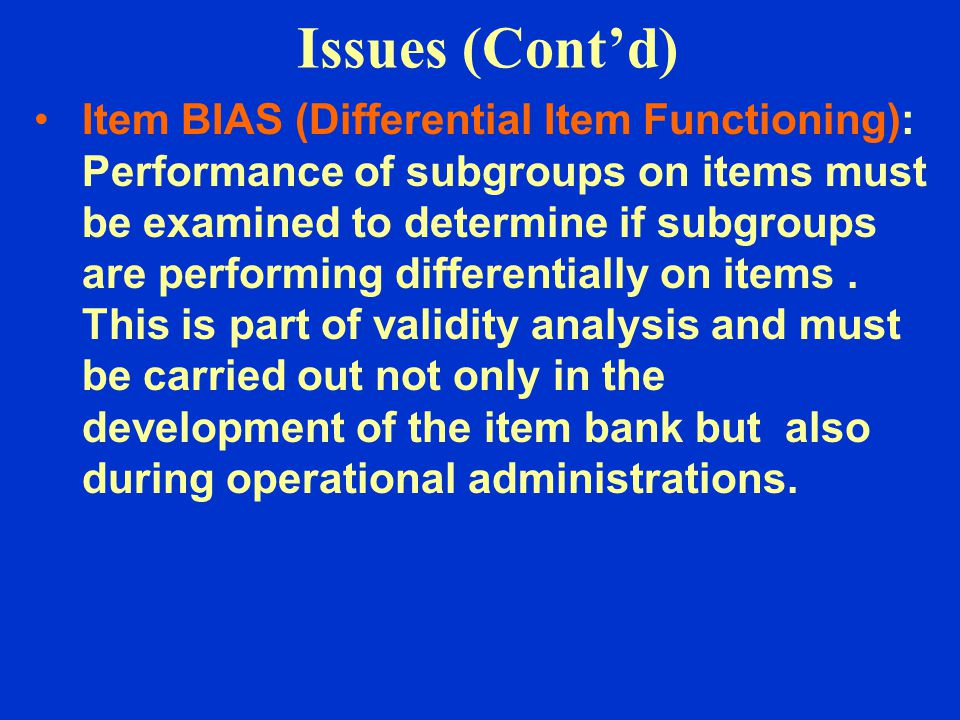 Issues (Cont'd) Item BIAS (Differential Item Functioning): Performance of subgroups on items must be examined to determine if subgroups are performing differentially on items.