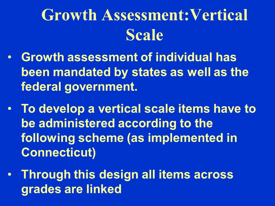 Growth Assessment:Vertical Scale Growth assessment of individual has been mandated by states as well as the federal government. To develop a vertical