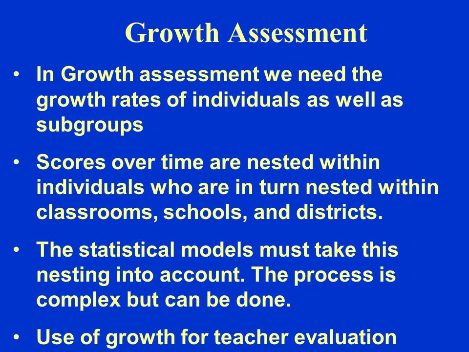 Growth Assessment In Growth assessment we need the growth rates of individuals as well as subgroups Scores over time are nested within individuals who are in turn nested within classrooms, schools, and districts.