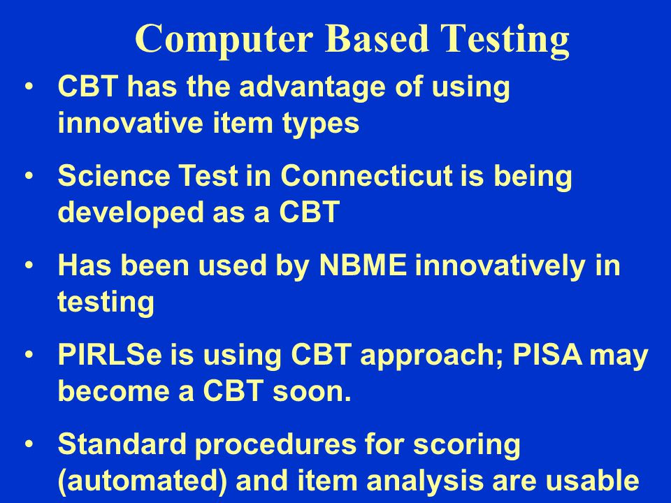Computer Based Testing CBT has the advantage of using innovative item types Science Test in Connecticut is being developed as a CBT Has been used by N