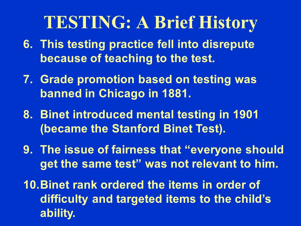 TESTING: A Brief History 6.This testing practice fell into disrepute because of teaching to the test. 7.Grade promotion based on testing was banned in
