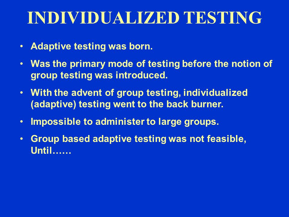 Adaptive testing was born. Was the primary mode of testing before the notion of group testing was introduced. With the advent of group testing, indivi