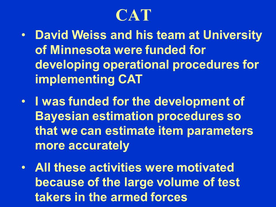 CAT David Weiss and his team at University of Minnesota were funded for developing operational procedures for implementing CAT I was funded for the development of Bayesian estimation procedures so that we can estimate item parameters more accurately All these activities were motivated because of the large volume of test takers in the armed forces