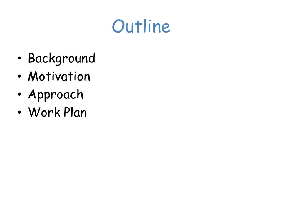 Outline Background Motivation Approach Work Plan