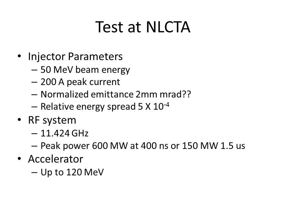 Test at NLCTA Injector Parameters – 50 MeV beam energy – 200 A peak current – Normalized emittance 2mm mrad?? – Relative energy spread 5 X 10 -4 RF sy