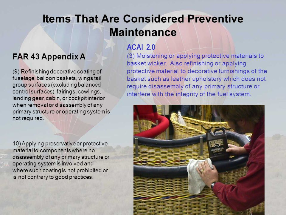Items That Are Considered Preventive Maintenance FAR 43 Appendix A (9) Refinishing decorative coating of fuselage, balloon baskets, wings tail group surfaces (excluding balanced control surfaces), fairings, cowlings, landing gear, cabin, or cockpit interior when removal or disassembly of any primary structure or operating system is not required.