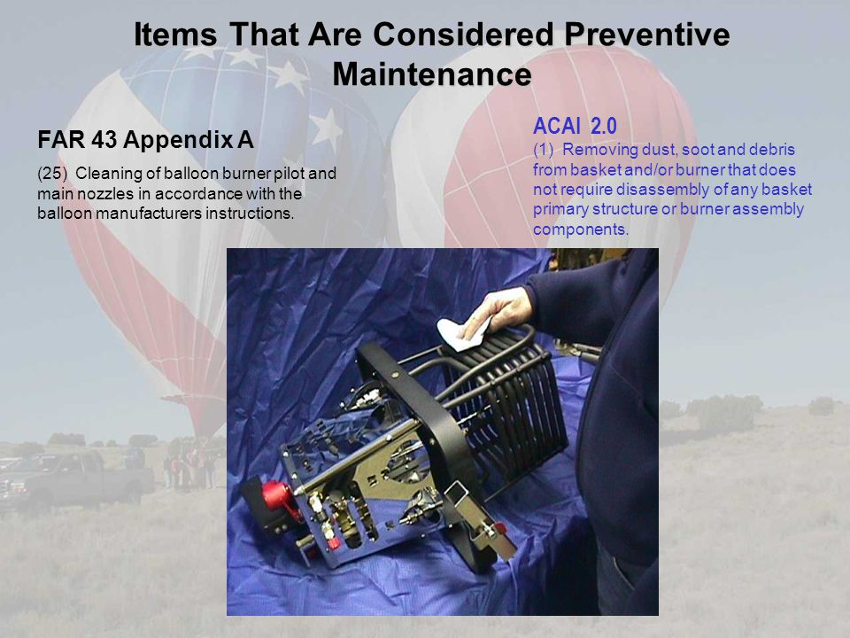 Items That Are Considered Preventive Maintenance FAR 43 Appendix A (25) Cleaning of balloon burner pilot and main nozzles in accordance with the balloon manufacturers instructions.