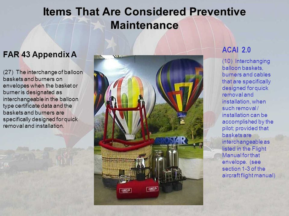 Items That Are Considered Preventive Maintenance FAR 43 Appendix A (27) The interchange of balloon baskets and burners on envelopes when the basket or burner is designated as interchangeable in the balloon type certificate data and the baskets and burners are specifically designed for quick removal and installation.
