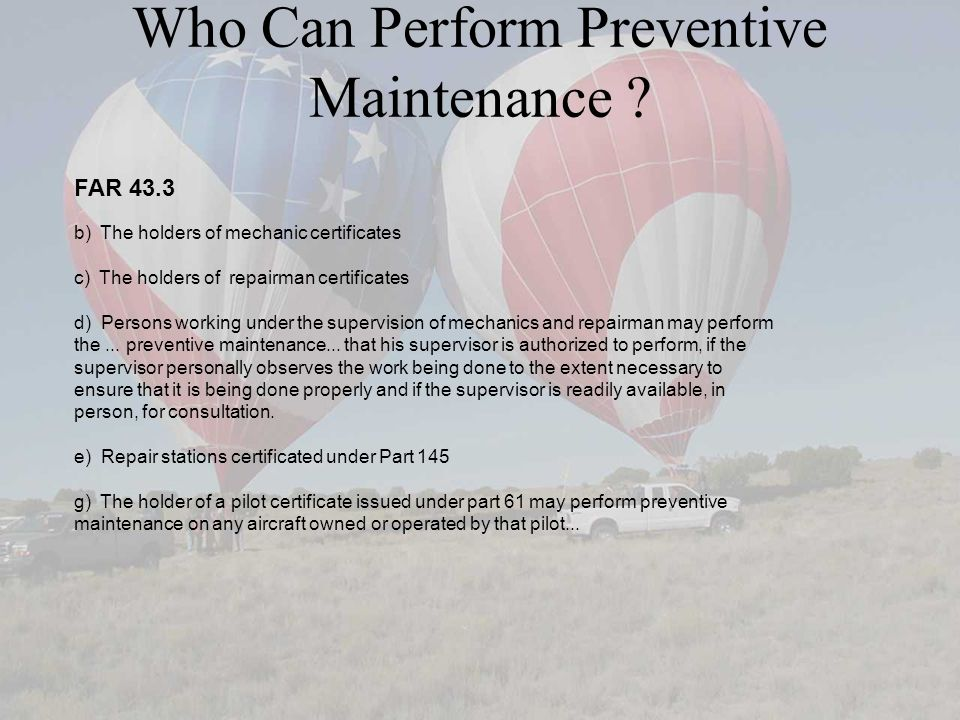 Who Can Perform Preventive Maintenance ? FAR 43.3 b) The holders of mechanic certificates c) The holders of repairman certificates d) Persons working