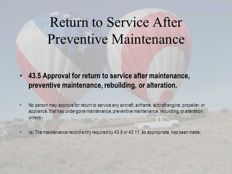 Return to Service After Preventive Maintenance 43.5 Approval for return to service after maintenance, preventive maintenance, rebuilding, or alteratio