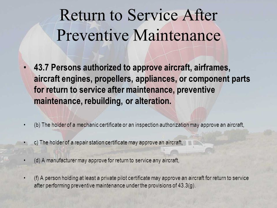 Return to Service After Preventive Maintenance 43.7 Persons authorized to approve aircraft, airframes, aircraft engines, propellers, appliances, or component parts for return to service after maintenance, preventive maintenance, rebuilding, or alteration.