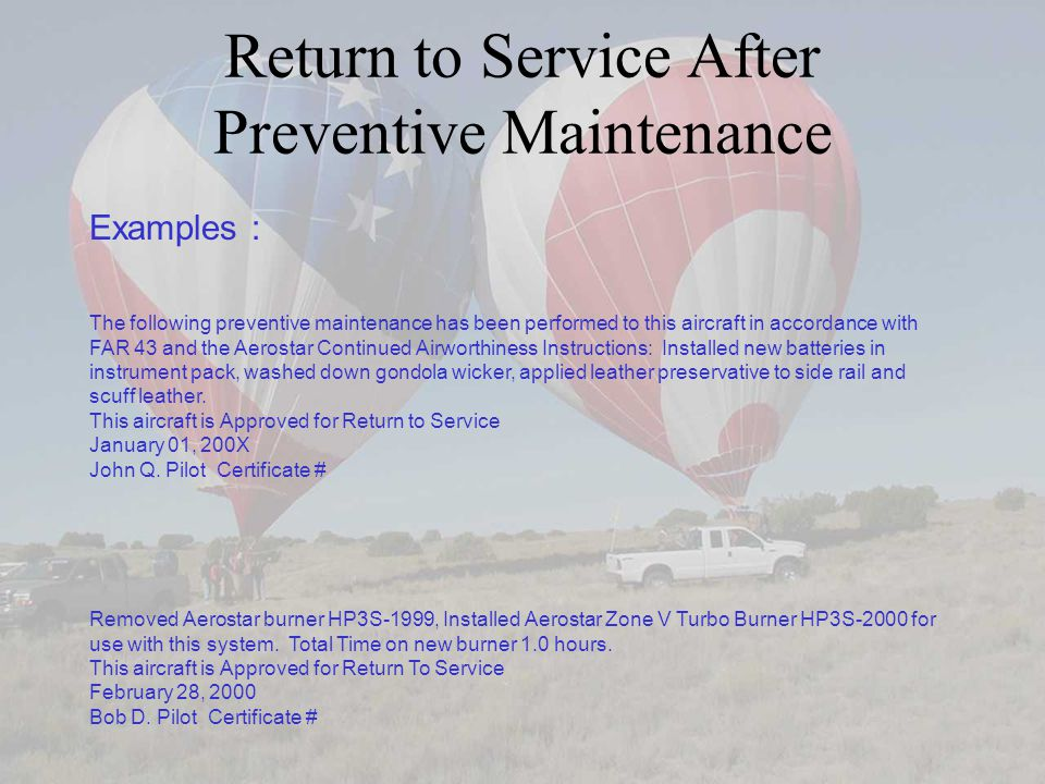 Return to Service After Preventive Maintenance Examples : The following preventive maintenance has been performed to this aircraft in accordance with FAR 43 and the Aerostar Continued Airworthiness Instructions: Installed new batteries in instrument pack, washed down gondola wicker, applied leather preservative to side rail and scuff leather.
