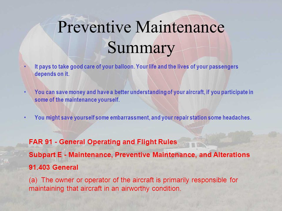 Preventive Maintenance Summary It pays to take good care of your balloon. Your life and the lives of your passengers depends on it. You can save money