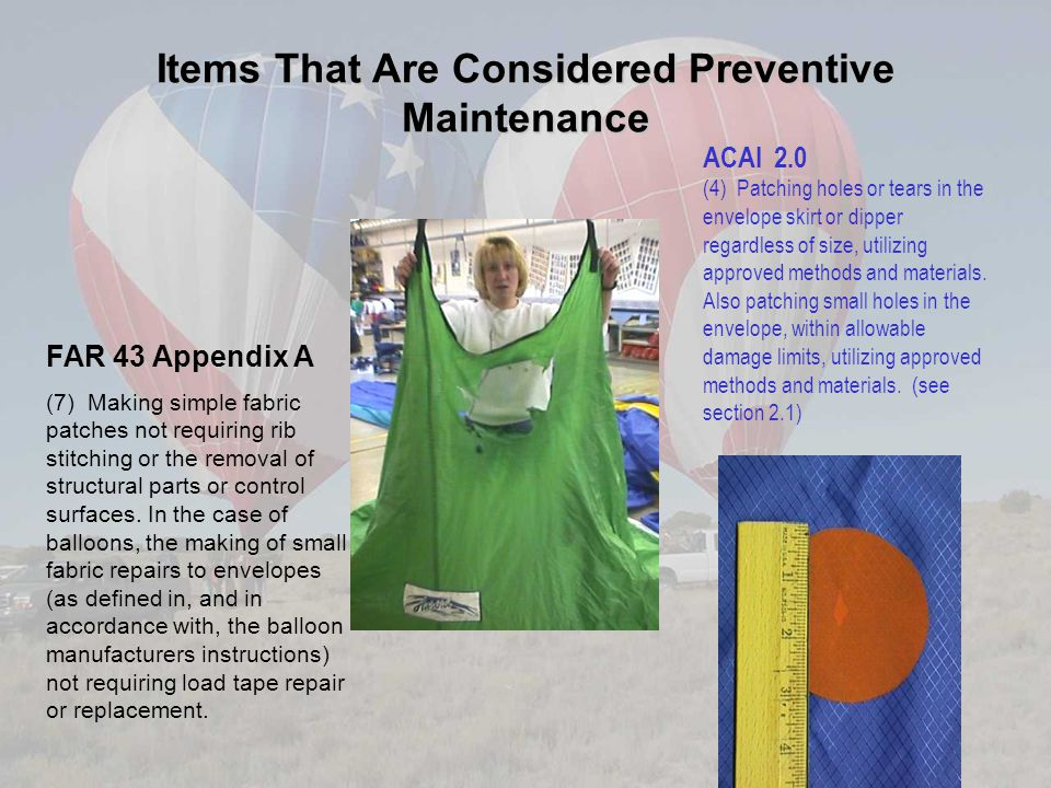 Items That Are Considered Preventive Maintenance FAR 43 Appendix A (7) Making simple fabric patches not requiring rib stitching or the removal of stru