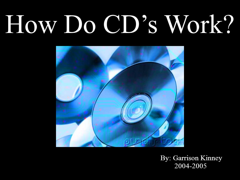 How Do CD's Work By: Garrison Kinney 2004-2005