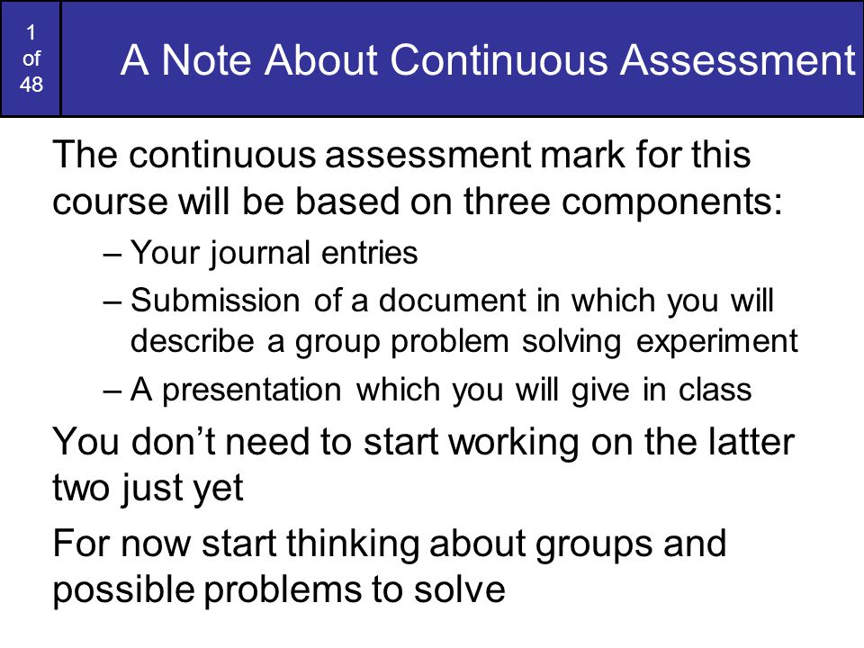 1 of 48 A Note About Continuous Assessment The continuous assessment mark for this course will be based on three components: –Your journal entries –Submission of a document in which you will describe a group problem solving experiment –A presentation which you will give in class You don't need to start working on the latter two just yet For now start thinking about groups and possible problems to solve