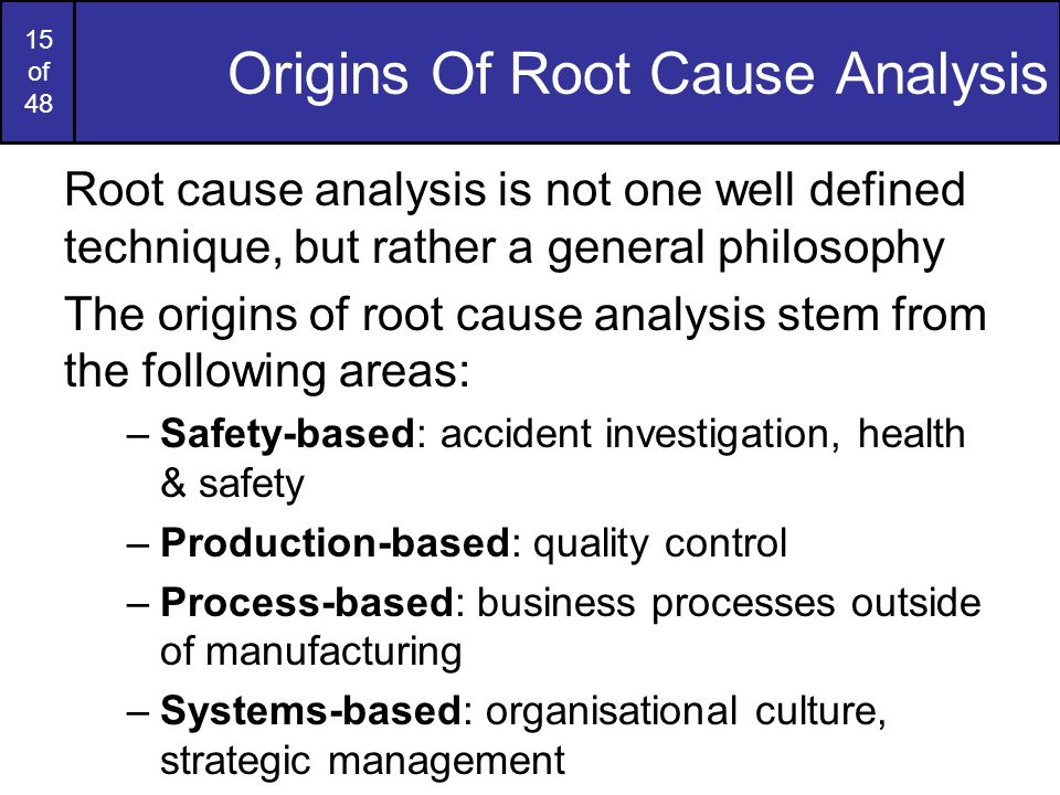 15 of 48 Origins Of Root Cause Analysis Root cause analysis is not one well defined technique, but rather a general philosophy The origins of root cause analysis stem from the following areas: –Safety-based: accident investigation, health & safety –Production-based: quality control –Process-based: business processes outside of manufacturing –Systems-based: organisational culture, strategic management