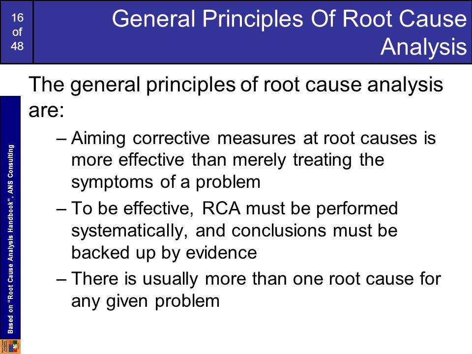 16 of 48 General Principles Of Root Cause Analysis The general principles of root cause analysis are: –Aiming corrective measures at root causes is more effective than merely treating the symptoms of a problem –To be effective, RCA must be performed systematically, and conclusions must be backed up by evidence –There is usually more than one root cause for any given problem Based on Root Cause Analysis Handbook , ANS Consulting