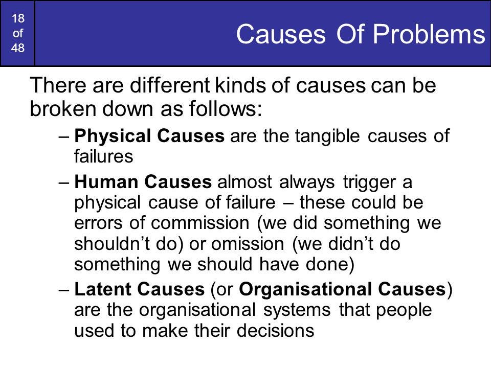 18 of 48 Causes Of Problems There are different kinds of causes can be broken down as follows: –Physical Causes are the tangible causes of failures –Human Causes almost always trigger a physical cause of failure – these could be errors of commission (we did something we shouldn't do) or omission (we didn't do something we should have done) –Latent Causes (or Organisational Causes) are the organisational systems that people used to make their decisions