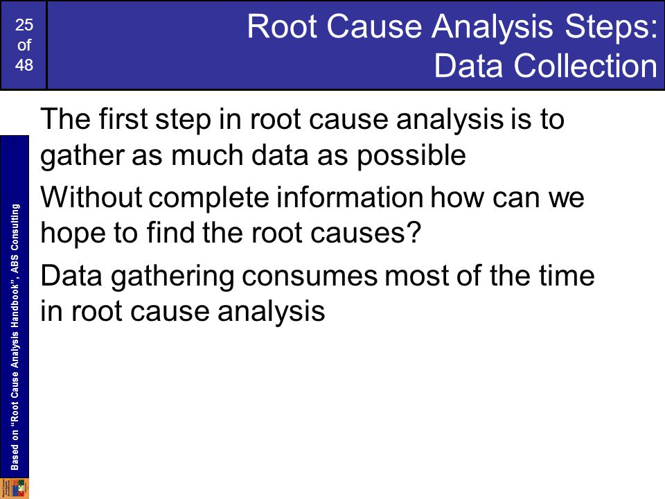25 of 48 Root Cause Analysis Steps: Data Collection The first step in root cause analysis is to gather as much data as possible Without complete information how can we hope to find the root causes.