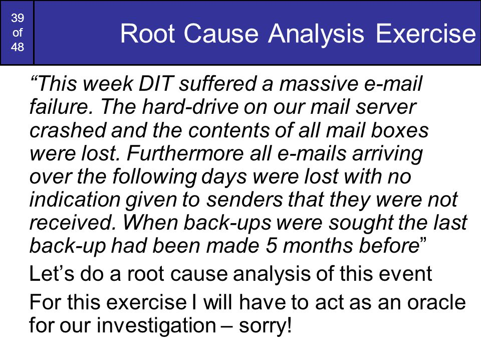 39 of 48 Root Cause Analysis Exercise This week DIT suffered a massive e-mail failure.