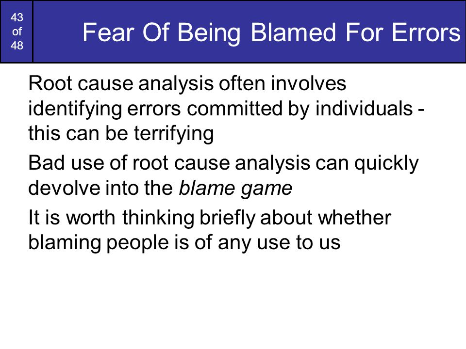 43 of 48 Fear Of Being Blamed For Errors Root cause analysis often involves identifying errors committed by individuals - this can be terrifying Bad use of root cause analysis can quickly devolve into the blame game It is worth thinking briefly about whether blaming people is of any use to us