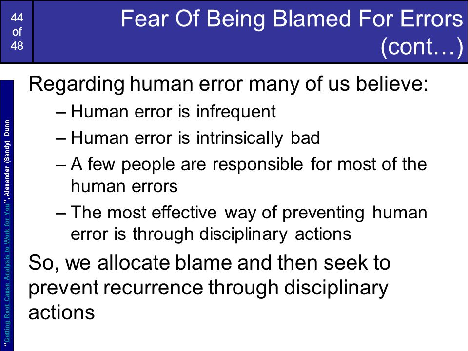 44 of 48 Fear Of Being Blamed For Errors (cont…) Regarding human error many of us believe: –Human error is infrequent –Human error is intrinsically bad –A few people are responsible for most of the human errors –The most effective way of preventing human error is through disciplinary actions So, we allocate blame and then seek to prevent recurrence through disciplinary actions Getting Root Cause Analysis to Work for You , Alexander (Sandy) DunnGetting Root Cause Analysis to Work for You