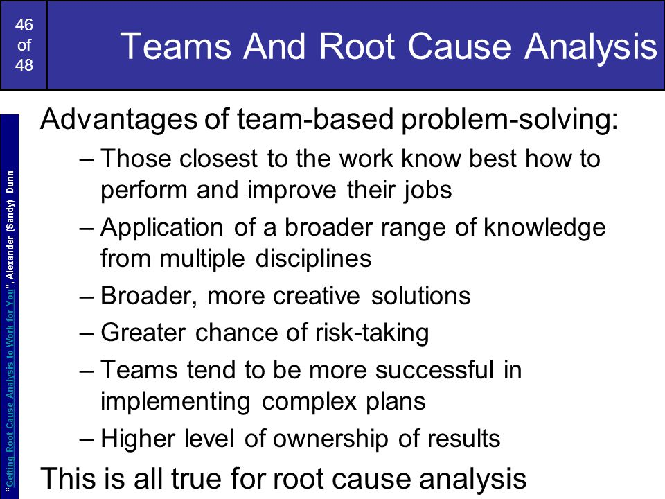 46 of 48 Teams And Root Cause Analysis Advantages of team-based problem-solving: –Those closest to the work know best how to perform and improve their jobs –Application of a broader range of knowledge from multiple disciplines –Broader, more creative solutions –Greater chance of risk-taking –Teams tend to be more successful in implementing complex plans –Higher level of ownership of results This is all true for root cause analysis Getting Root Cause Analysis to Work for You , Alexander (Sandy) DunnGetting Root Cause Analysis to Work for You