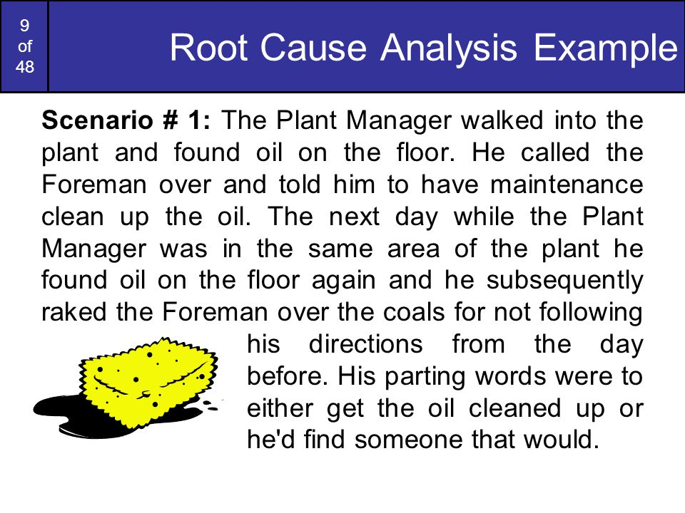 10 of 48 Root Cause Analysis Example (cont…) Scenario # 2: The Plant Manager walked into the plant and found oil on the floor.