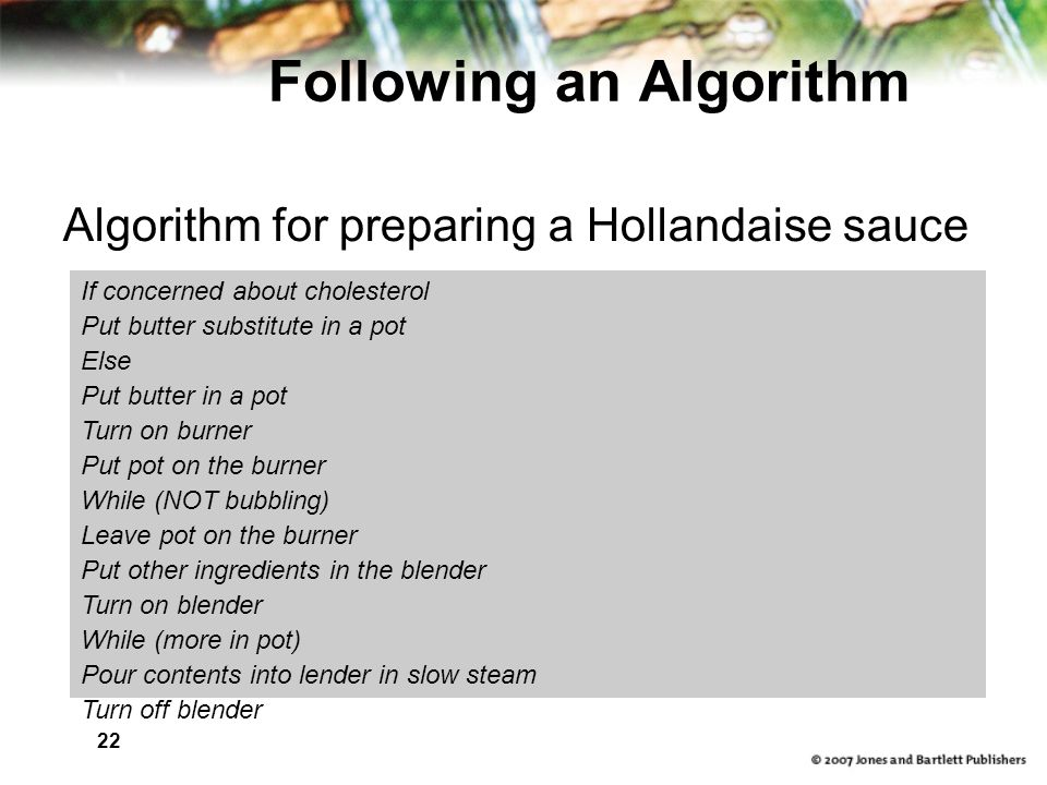 22 Following an Algorithm Algorithm for preparing a Hollandaise sauce If concerned about cholesterol Put butter substitute in a pot Else Put butter in a pot Turn on burner Put pot on the burner While (NOT bubbling)‏ Leave pot on the burner Put other ingredients in the blender Turn on blender While (more in pot)‏ Pour contents into lender in slow steam Turn off blender