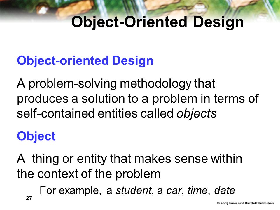 27 Object-Oriented Design Object-oriented Design A problem-solving methodology that produces a solution to a problem in terms of self-contained entities called objects Object A thing or entity that makes sense within the context of the problem For example, a student, a car, time, date