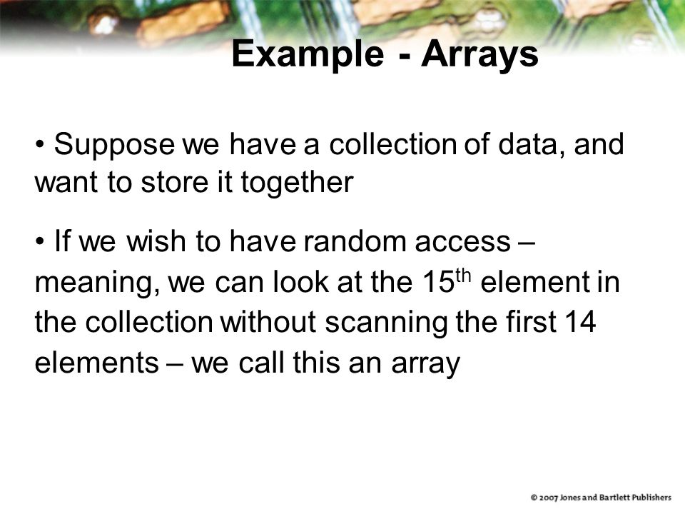 Example - Arrays Suppose we have a collection of data, and want to store it together If we wish to have random access – meaning, we can look at the 15 th element in the collection without scanning the first 14 elements – we call this an array
