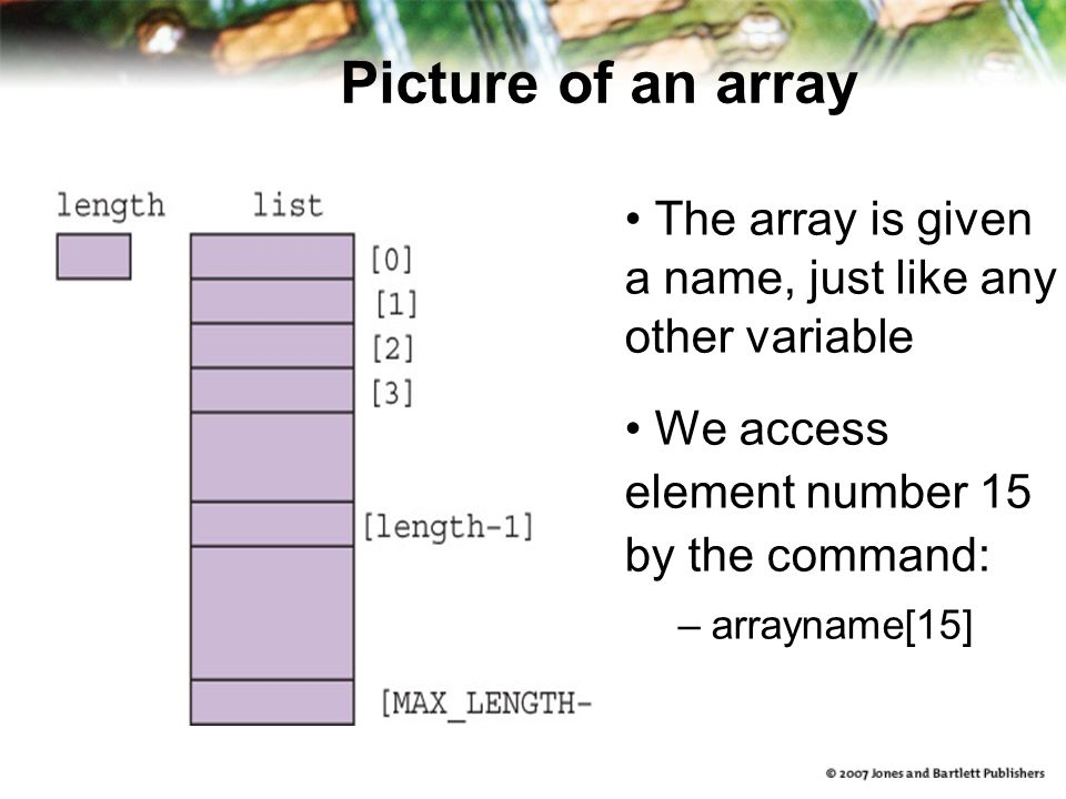 Picture of an array The array is given a name, just like any other variable We access element number 15 by the command: –arrayname[15]