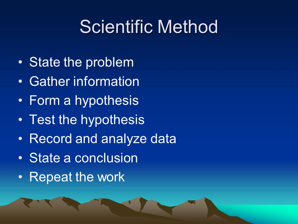 Scientific Method State the problem Gather information Form a hypothesis Test the hypothesis Record and analyze data State a conclusion Repeat the work
