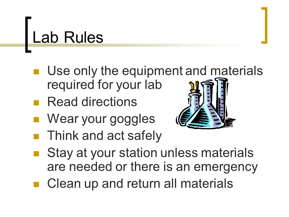 Lab Rules Use only the equipment and materials required for your lab Read directions Wear your goggles Think and act safely Stay at your station unless materials are needed or there is an emergency Clean up and return all materials
