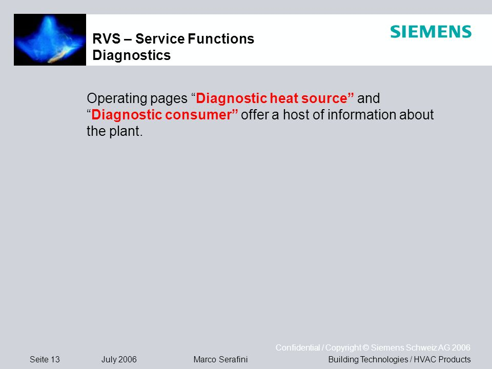 Seite 13 July 2006 Confidential / Copyright © Siemens Schweiz AG 2006 Building Technologies / HVAC ProductsMarco Serafini RVS – Service Functions Diagnostics Operating pages Diagnostic heat source and Diagnostic consumer offer a host of information about the plant.