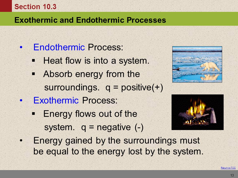 Section 10.3 Exothermic and Endothermic Processes Return to TOC 13 Endothermic Process:  Heat flow is into a system.