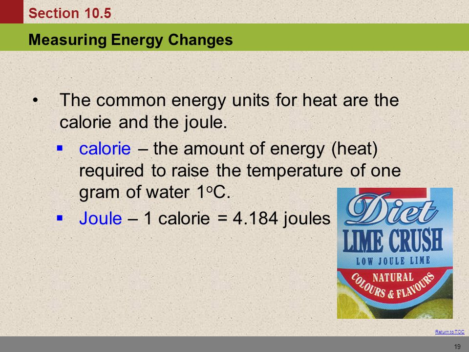 Section 10.5 Measuring Energy Changes Return to TOC 19 The common energy units for heat are the calorie and the joule.