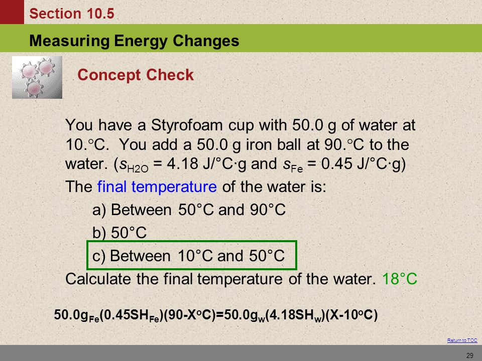 Section 10.5 Measuring Energy Changes Return to TOC 29 Concept Check You have a Styrofoam cup with 50.0 g of water at 10.