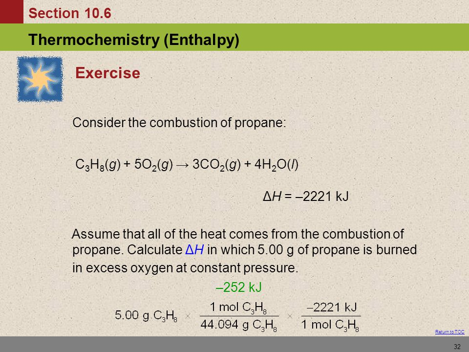Section 10.6 Thermochemistry (Enthalpy) Return to TOC 32 Exercise Consider the combustion of propane: C 3 H 8 (g) + 5O 2 (g) → 3CO 2 (g) + 4H 2 O(l) ΔH = –2221 kJ Assume that all of the heat comes from the combustion of propane.