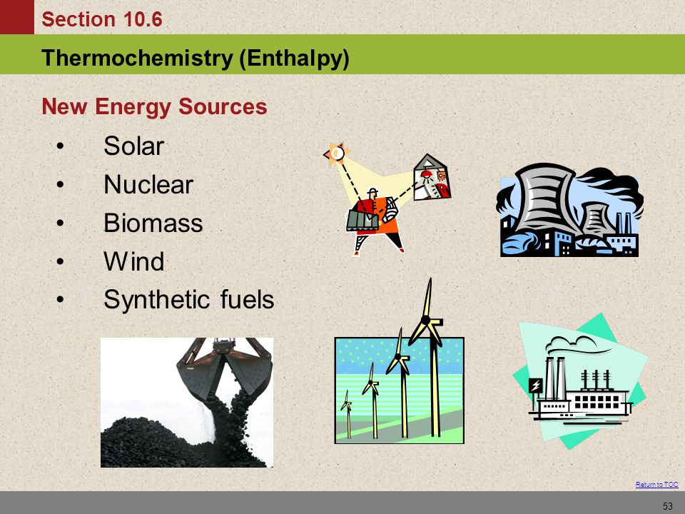 Section 10.6 Thermochemistry (Enthalpy) Return to TOC 53 Solar Nuclear Biomass Wind Synthetic fuels New Energy Sources