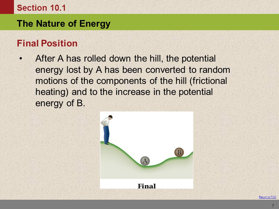 Section 10.1 The Nature of Energy Return to TOC 7 After A has rolled down the hill, the potential energy lost by A has been converted to random motions of the components of the hill (frictional heating) and to the increase in the potential energy of B.
