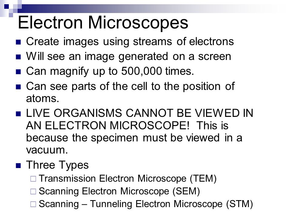 Electron Microscopes Create images using streams of electrons Will see an image generated on a screen Can magnify up to 500,000 times.