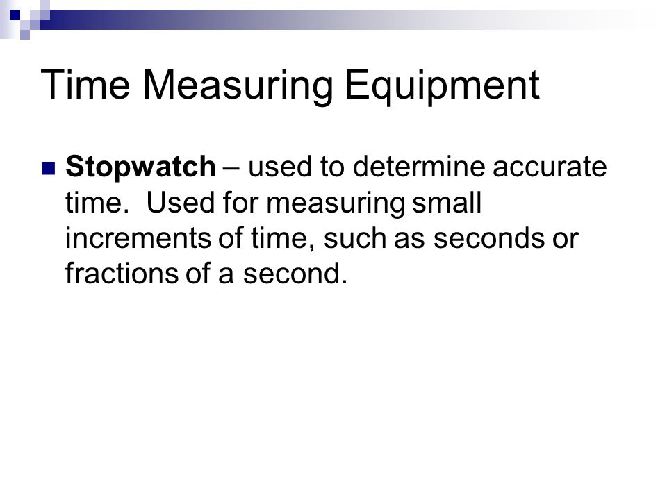 Time Measuring Equipment Stopwatch – used to determine accurate time. Used for measuring small increments of time, such as seconds or fractions of a s