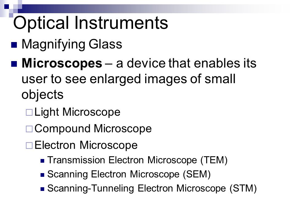 Optical Instruments Magnifying Glass Microscopes – a device that enables its user to see enlarged images of small objects  Light Microscope  Compound Microscope  Electron Microscope Transmission Electron Microscope (TEM) Scanning Electron Microscope (SEM) Scanning-Tunneling Electron Microscope (STM)