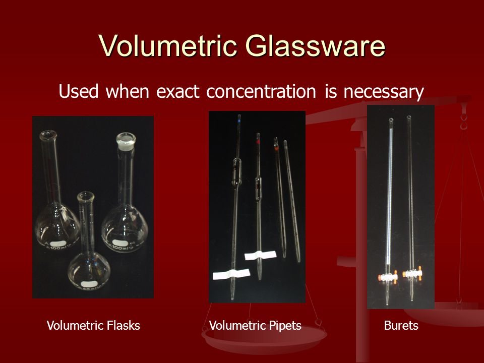 Volumetric Glassware Used when exact concentration is necessary Volumetric FlasksVolumetric PipetsBurets