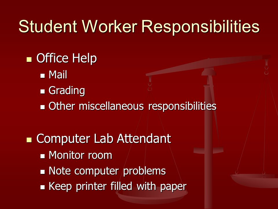 Student Worker Responsibilities Office Help Office Help Mail Mail Grading Grading Other miscellaneous responsibilities Other miscellaneous responsibilities Computer Lab Attendant Computer Lab Attendant Monitor room Monitor room Note computer problems Note computer problems Keep printer filled with paper Keep printer filled with paper