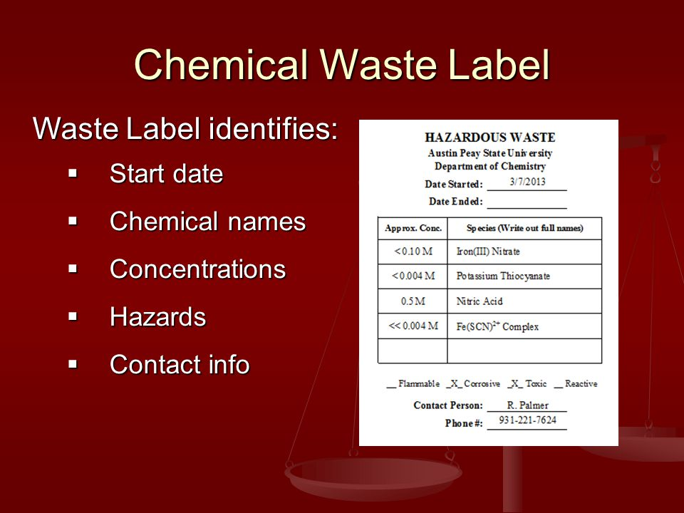 Chemical Waste Label Waste Label identifies:  Start date  Chemical names  Concentrations  Hazards  Contact info